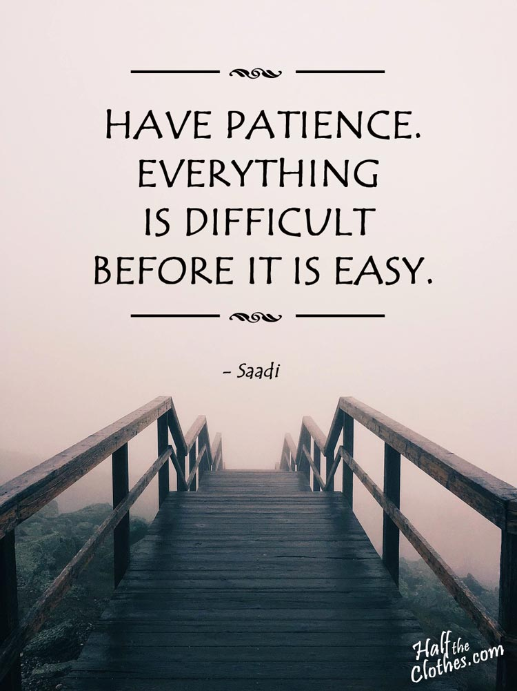 Have patience. All things are difficult before they become easy said Saadi quote for transformational travel at half the clothes.com who wants you to change your life forever