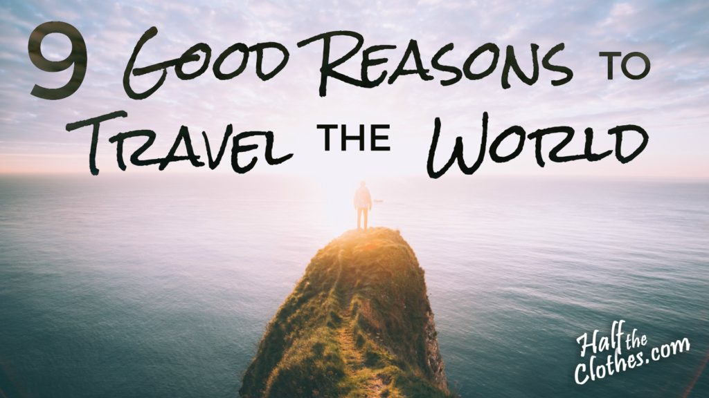 transformational top travel blog half the clothes explains 9 good reasons to travel the world